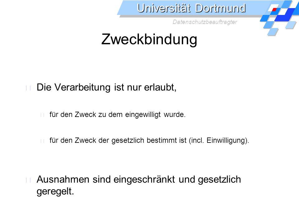 Universität Dortmund Datenschutzbeauftragter Zweckbindung Die Verarbeitung ist nur erlaubt, für den Zweck zu dem eingewilligt wurde.