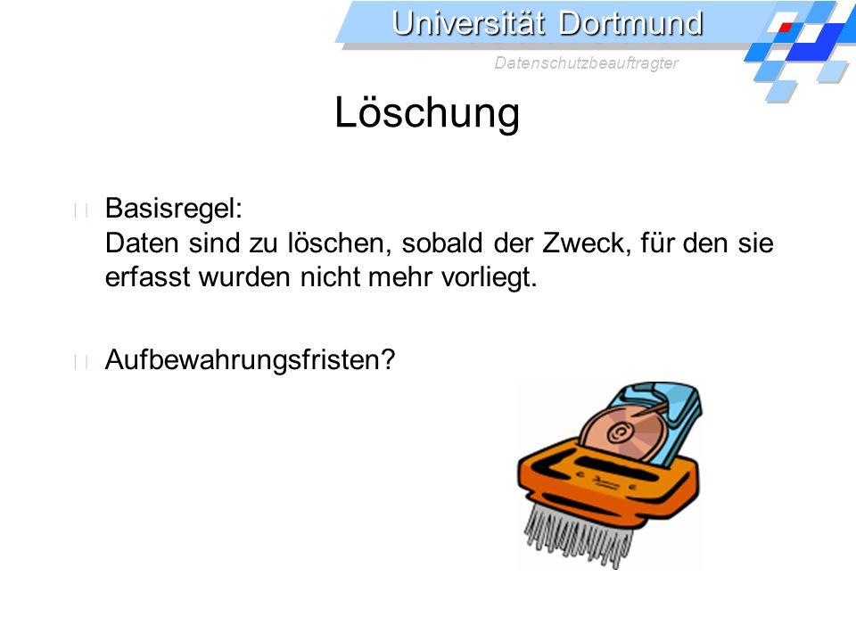 Universität Dortmund Datenschutzbeauftragter Löschung Basisregel: Daten sind zu löschen, sobald der Zweck, für den sie erfasst wurden nicht mehr vorliegt.