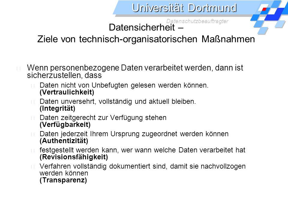 Universität Dortmund Datenschutzbeauftragter Datensicherheit – Ziele von technisch-organisatorischen Maßnahmen Wenn personenbezogene Daten verarbeitet werden, dann ist sicherzustellen, dass Daten nicht von Unbefugten gelesen werden können.