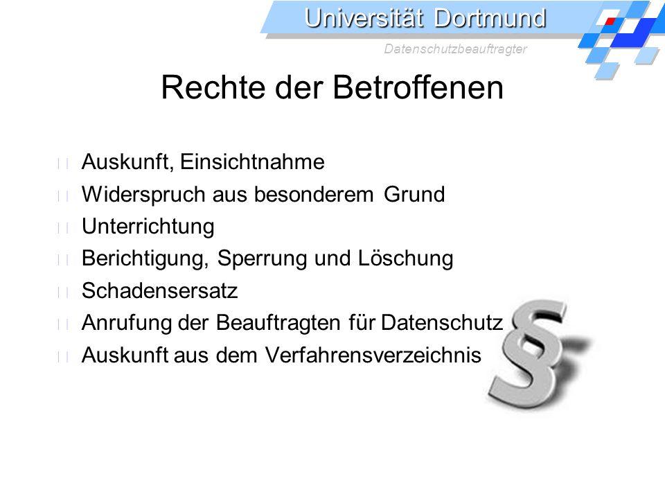 Universität Dortmund Datenschutzbeauftragter Rechte der Betroffenen Auskunft, Einsichtnahme Widerspruch aus besonderem Grund Unterrichtung Berichtigung, Sperrung und Löschung Schadensersatz Anrufung der Beauftragten für Datenschutz Auskunft aus dem Verfahrensverzeichnis