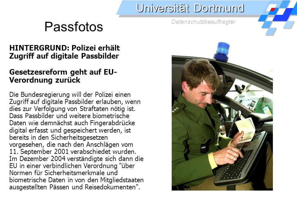 Universität Dortmund Datenschutzbeauftragter Passfotos HINTERGRUND: Polizei erhält Zugriff auf digitale Passbilder Gesetzesreform geht auf EU- Verordnung zurück Die Bundesregierung will der Polizei einen Zugriff auf digitale Passbilder erlauben, wenn dies zur Verfolgung von Straftaten nötig ist.