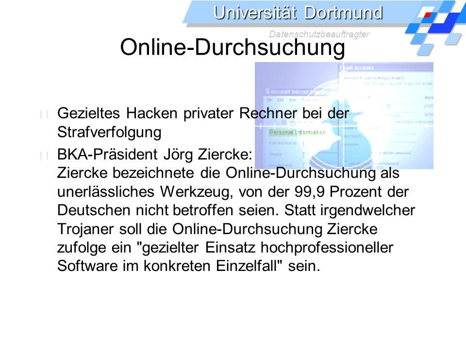 Universität Dortmund Datenschutzbeauftragter Online-Durchsuchung Gezieltes Hacken privater Rechner bei der Strafverfolgung BKA-Präsident Jörg Ziercke: Ziercke bezeichnete die Online-Durchsuchung als unerlässliches Werkzeug, von der 99,9 Prozent der Deutschen nicht betroffen seien.