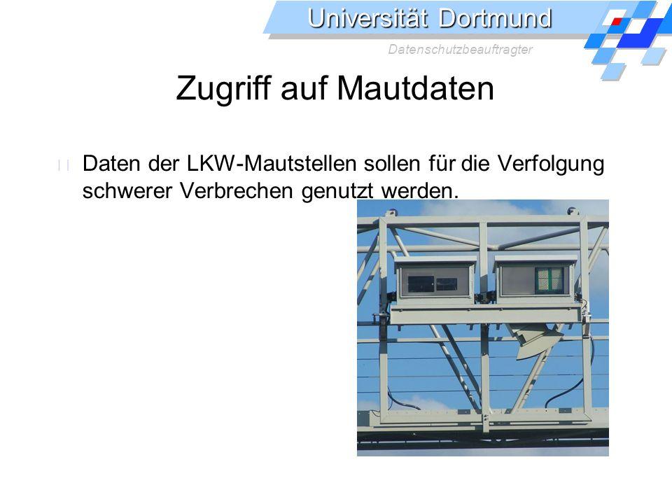 Universität Dortmund Datenschutzbeauftragter Zugriff auf Mautdaten Daten der LKW-Mautstellen sollen für die Verfolgung schwerer Verbrechen genutzt werden.