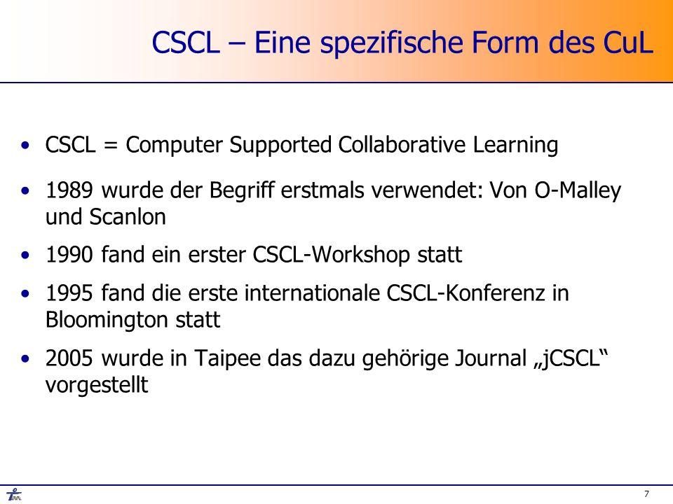 7 CSCL – Eine spezifische Form des CuL CSCL = Computer Supported Collaborative Learning 1989 wurde der Begriff erstmals verwendet: Von O-Malley und Scanlon 1990 fand ein erster CSCL-Workshop statt 1995 fand die erste internationale CSCL-Konferenz in Bloomington statt 2005 wurde in Taipee das dazu gehörige Journal jCSCL vorgestellt
