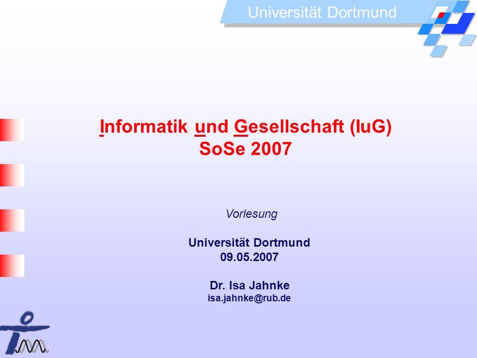 Universität Dortmund Informatik und Gesellschaft (IuG) SoSe 2007 Vorlesung Universität Dortmund 09.05.2007 Dr. Isa Jahnke isa.jahnke@rub.de