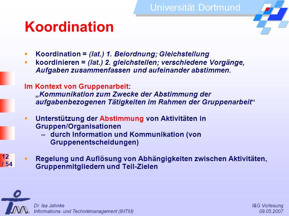 12 / 54 Universität Dortmund Dr. Isa Jahnke I&G Vorlesung Informations- und Technikmanagement (IMTM) 09.05.2007 Koordination Koordination = (lat.) 1.