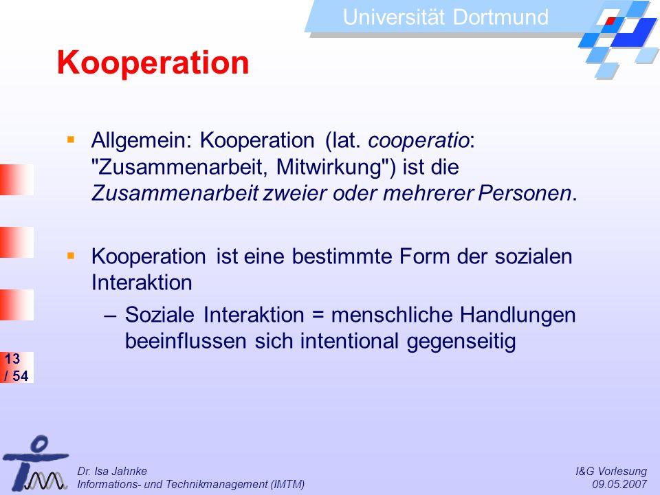 13 / 54 Universität Dortmund Dr. Isa Jahnke I&G Vorlesung Informations- und Technikmanagement (IMTM) 09.05.2007 Kooperation Allgemein: Kooperation (la