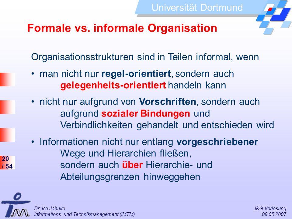 20 / 54 Universität Dortmund Dr. Isa Jahnke I&G Vorlesung Informations- und Technikmanagement (IMTM) 09.05.2007 Formale vs. informale Organisation Org