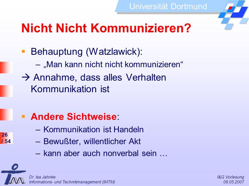 26 / 54 Universität Dortmund Dr. Isa Jahnke I&G Vorlesung Informations- und Technikmanagement (IMTM) 09.05.2007 Nicht Nicht Kommunizieren? Behauptung