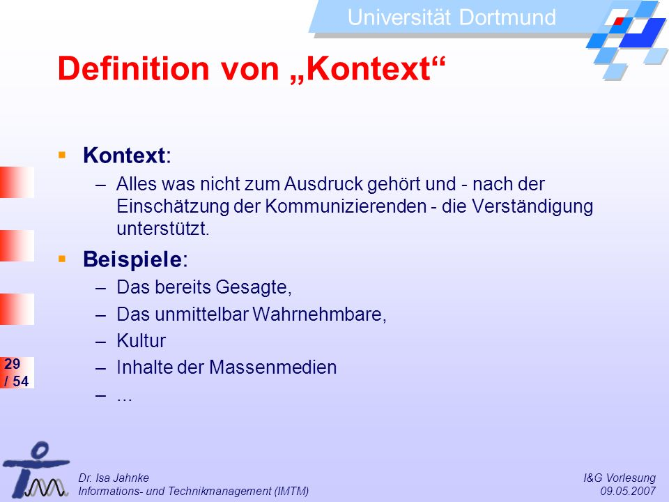29 / 54 Universität Dortmund Dr. Isa Jahnke I&G Vorlesung Informations- und Technikmanagement (IMTM) 09.05.2007 Definition von Kontext Kontext: –Alles