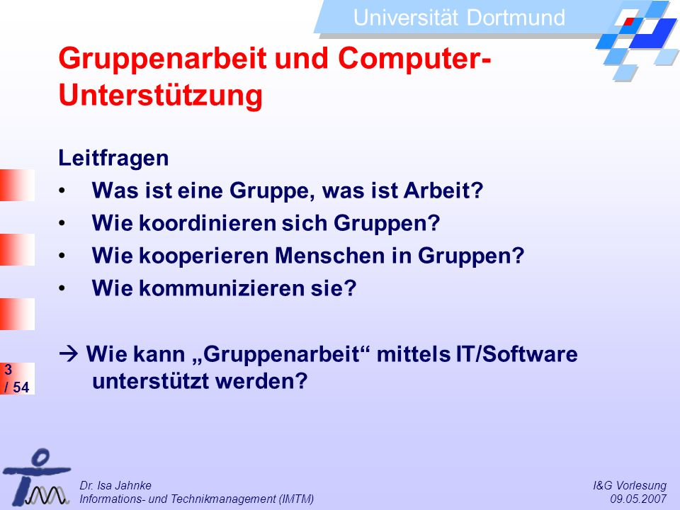 3 / 54 Universität Dortmund Dr. Isa Jahnke I&G Vorlesung Informations- und Technikmanagement (IMTM) 09.05.2007 Leitfragen Was ist eine Gruppe, was ist