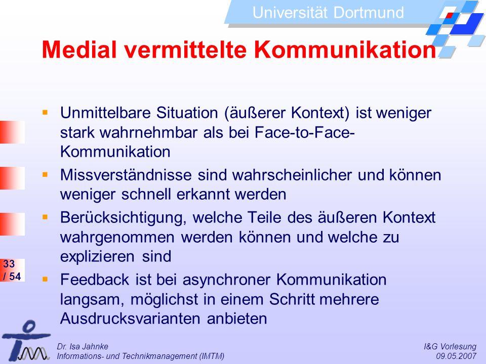 33 / 54 Universität Dortmund Dr. Isa Jahnke I&G Vorlesung Informations- und Technikmanagement (IMTM) 09.05.2007 Medial vermittelte Kommunikation Unmit