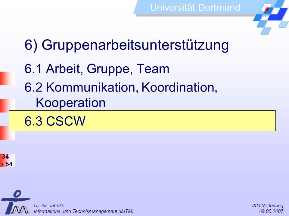 34 / 54 Universität Dortmund Dr. Isa Jahnke I&G Vorlesung Informations- und Technikmanagement (IMTM) 09.05.2007 6) Gruppenarbeitsunterstützung 6.1 Arb