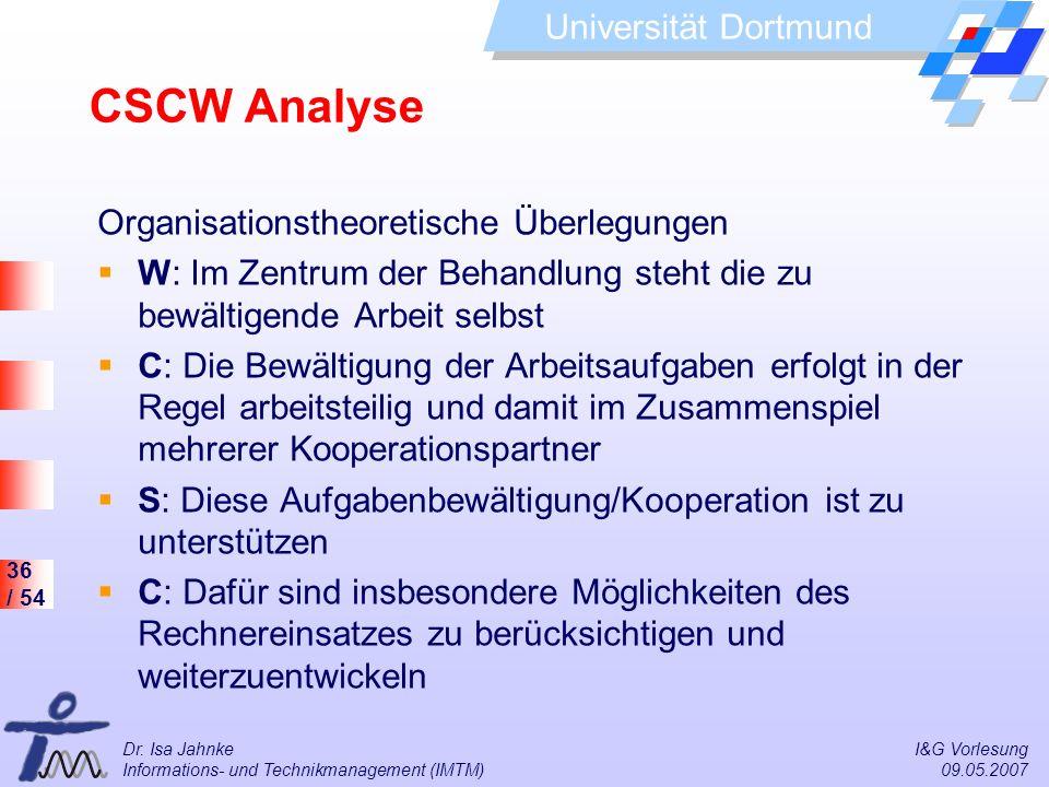 36 / 54 Universität Dortmund Dr. Isa Jahnke I&G Vorlesung Informations- und Technikmanagement (IMTM) 09.05.2007 CSCW Analyse Organisationstheoretische