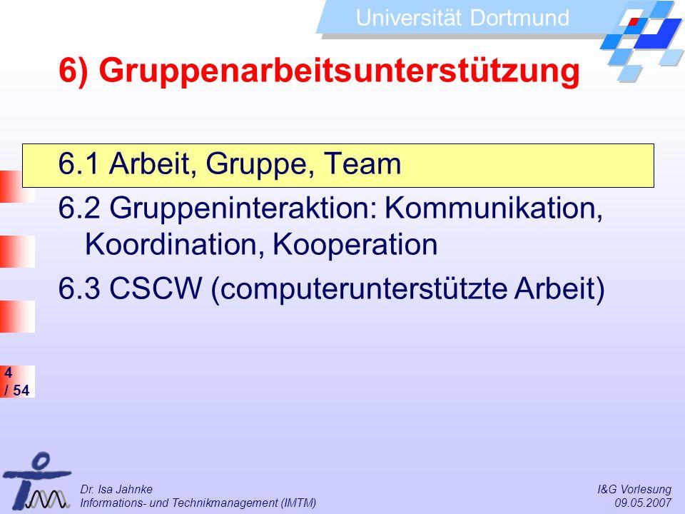 4 / 54 Universität Dortmund Dr. Isa Jahnke I&G Vorlesung Informations- und Technikmanagement (IMTM) 09.05.2007 6) Gruppenarbeitsunterstützung 6.1 Arbe