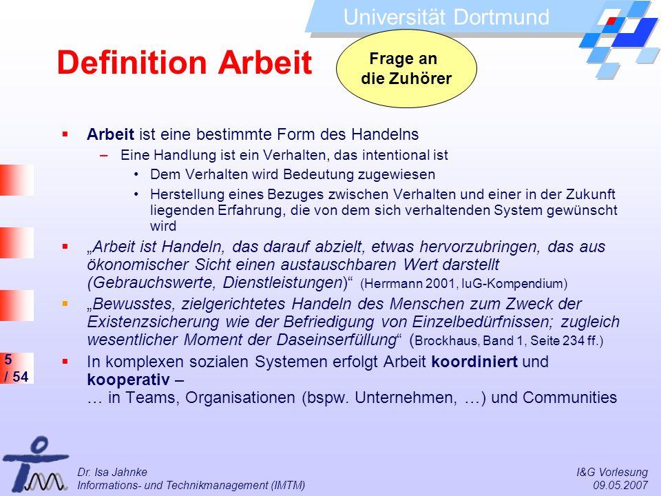 5 / 54 Universität Dortmund Dr. Isa Jahnke I&G Vorlesung Informations- und Technikmanagement (IMTM) 09.05.2007 Definition Arbeit Arbeit ist eine besti