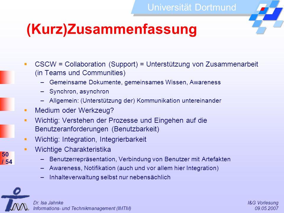 50 / 54 Universität Dortmund Dr. Isa Jahnke I&G Vorlesung Informations- und Technikmanagement (IMTM) 09.05.2007 (Kurz)Zusammenfassung CSCW = Collabora