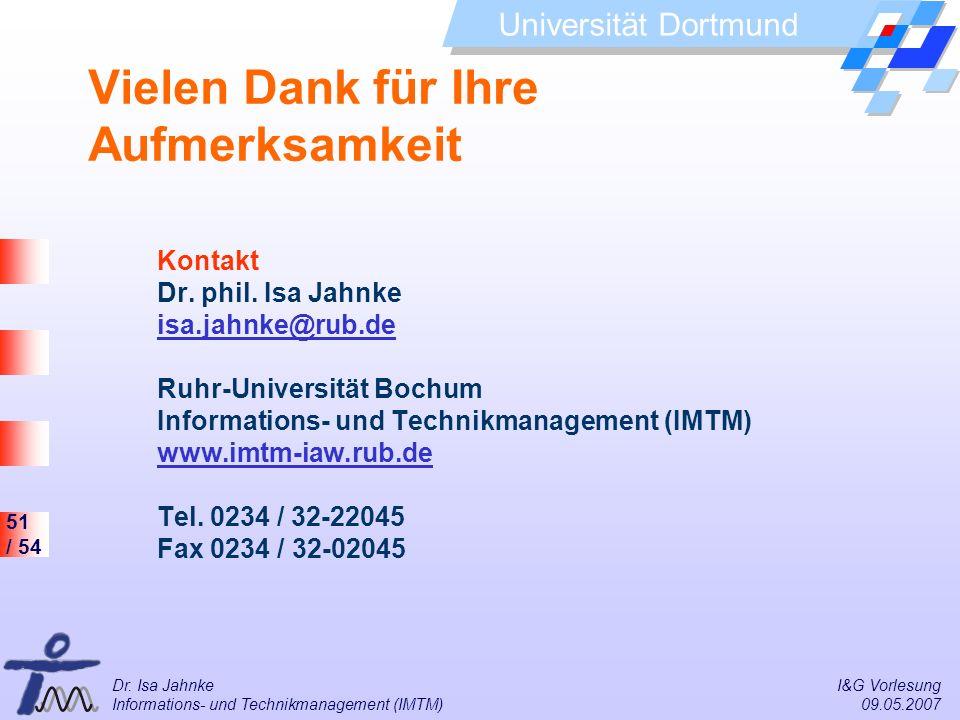 51 / 54 Universität Dortmund Dr. Isa Jahnke I&G Vorlesung Informations- und Technikmanagement (IMTM) 09.05.2007 Kontakt Dr. phil. Isa Jahnke isa.jahnk