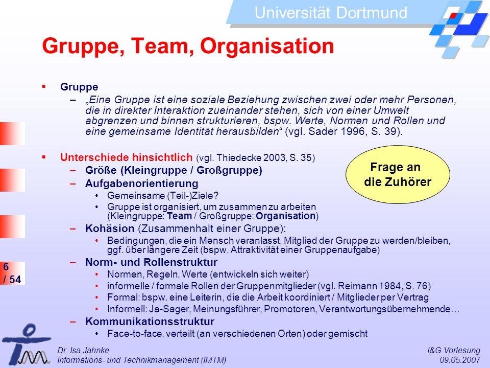 6 / 54 Universität Dortmund Dr. Isa Jahnke I&G Vorlesung Informations- und Technikmanagement (IMTM) 09.05.2007 Gruppe, Team, Organisation Gruppe –Eine