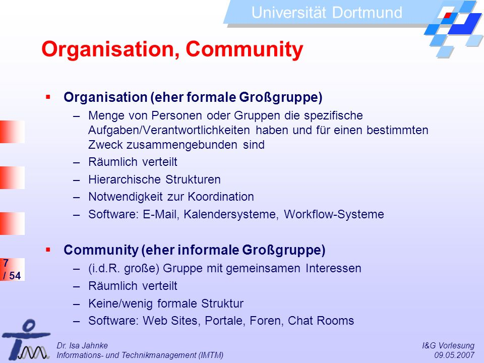 7 / 54 Universität Dortmund Dr. Isa Jahnke I&G Vorlesung Informations- und Technikmanagement (IMTM) 09.05.2007 Organisation, Community Organisation (e
