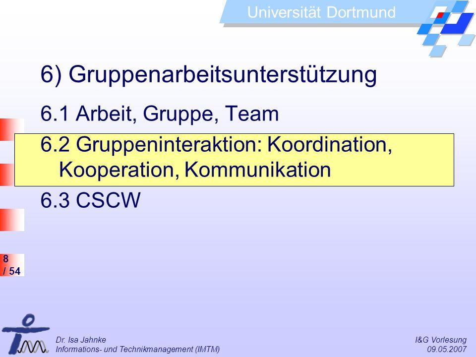 8 / 54 Universität Dortmund Dr. Isa Jahnke I&G Vorlesung Informations- und Technikmanagement (IMTM) 09.05.2007 6) Gruppenarbeitsunterstützung 6.1 Arbe