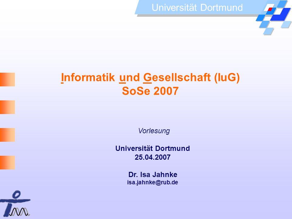Universität Dortmund Informatik und Gesellschaft (IuG) SoSe 2007 Vorlesung Universität Dortmund 25.04.2007 Dr. Isa Jahnke isa.jahnke@rub.de