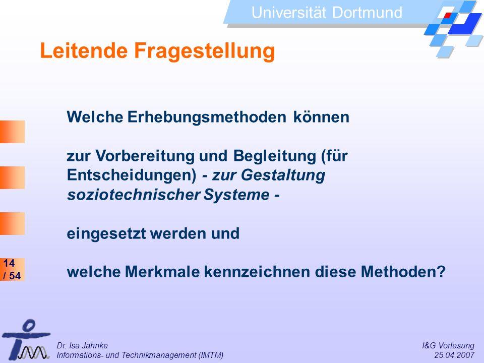 14 / 54 Universität Dortmund Dr. Isa Jahnke I&G Vorlesung Informations- und Technikmanagement (IMTM) 25.04.2007 Leitende Fragestellung Welche Erhebung