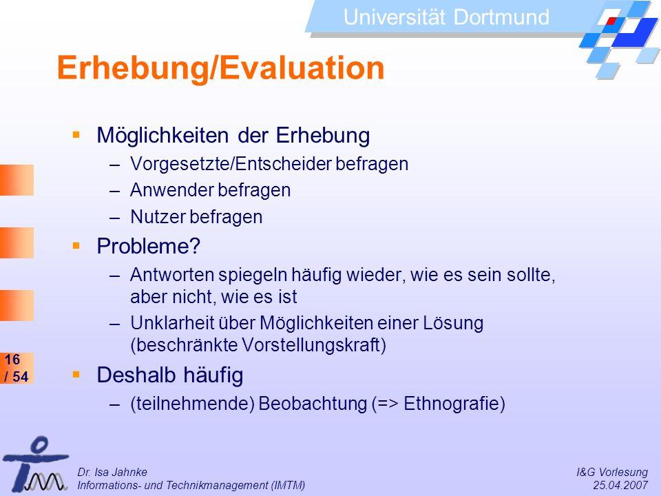 16 / 54 Universität Dortmund Dr. Isa Jahnke I&G Vorlesung Informations- und Technikmanagement (IMTM) 25.04.2007 Erhebung/Evaluation Möglichkeiten der