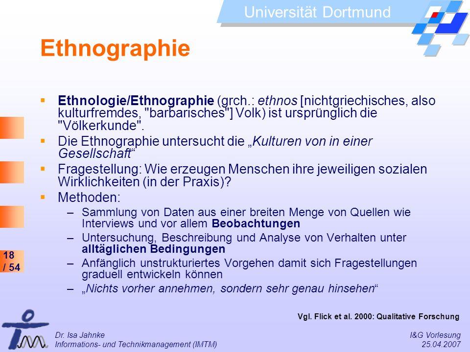 18 / 54 Universität Dortmund Dr. Isa Jahnke I&G Vorlesung Informations- und Technikmanagement (IMTM) 25.04.2007 Ethnographie Ethnologie/Ethnographie (