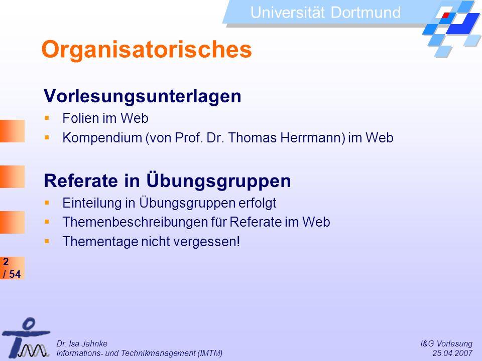 2 / 54 Universität Dortmund Dr. Isa Jahnke I&G Vorlesung Informations- und Technikmanagement (IMTM) 25.04.2007 Organisatorisches Vorlesungsunterlagen
