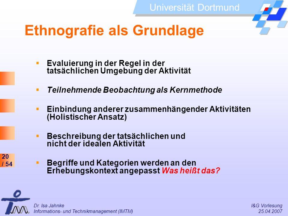 20 / 54 Universität Dortmund Dr. Isa Jahnke I&G Vorlesung Informations- und Technikmanagement (IMTM) 25.04.2007 Ethnografie als Grundlage Evaluierung
