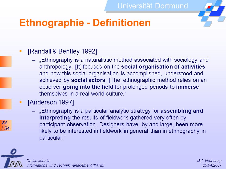 22 / 54 Universität Dortmund Dr. Isa Jahnke I&G Vorlesung Informations- und Technikmanagement (IMTM) 25.04.2007 Ethnographie - Definitionen [Randall &