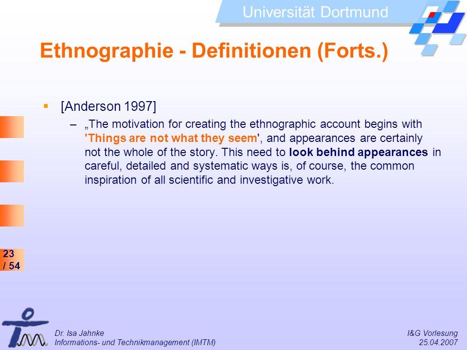 23 / 54 Universität Dortmund Dr. Isa Jahnke I&G Vorlesung Informations- und Technikmanagement (IMTM) 25.04.2007 Ethnographie - Definitionen (Forts.) [