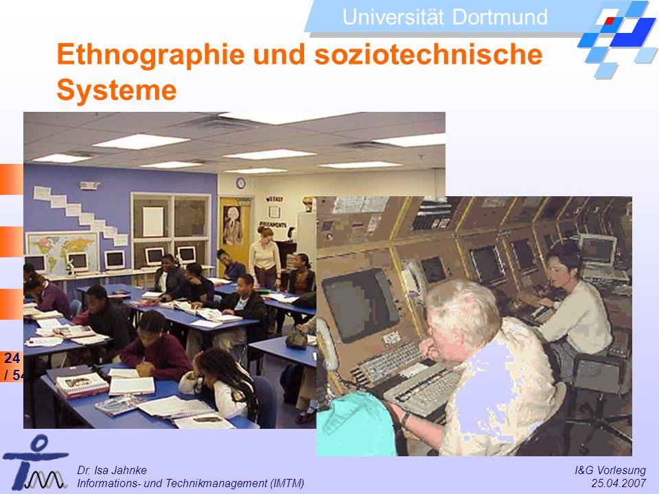 24 / 54 Universität Dortmund Dr. Isa Jahnke I&G Vorlesung Informations- und Technikmanagement (IMTM) 25.04.2007 Ethnographie und soziotechnische Syste