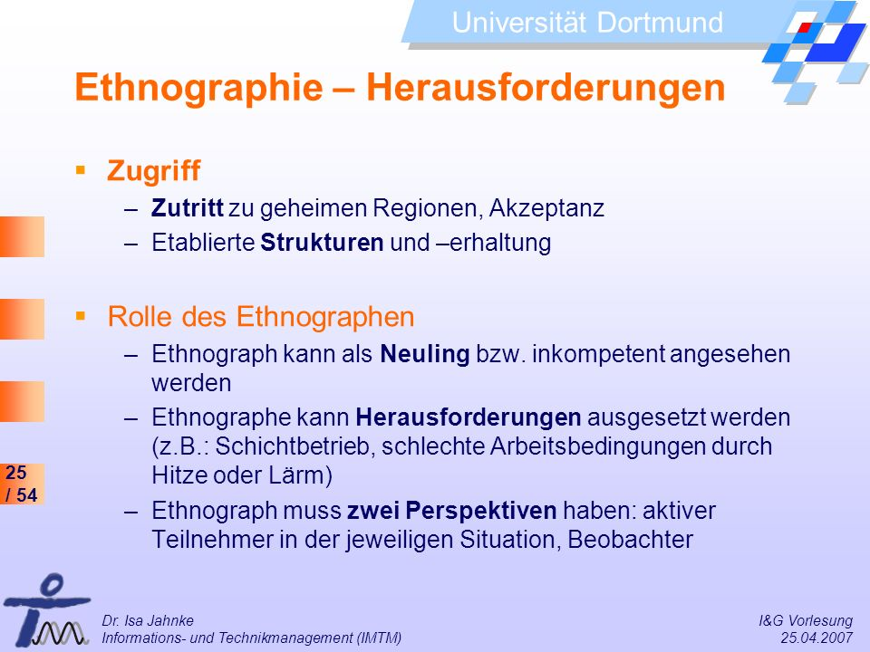 25 / 54 Universität Dortmund Dr. Isa Jahnke I&G Vorlesung Informations- und Technikmanagement (IMTM) 25.04.2007 Ethnographie – Herausforderungen Zugri