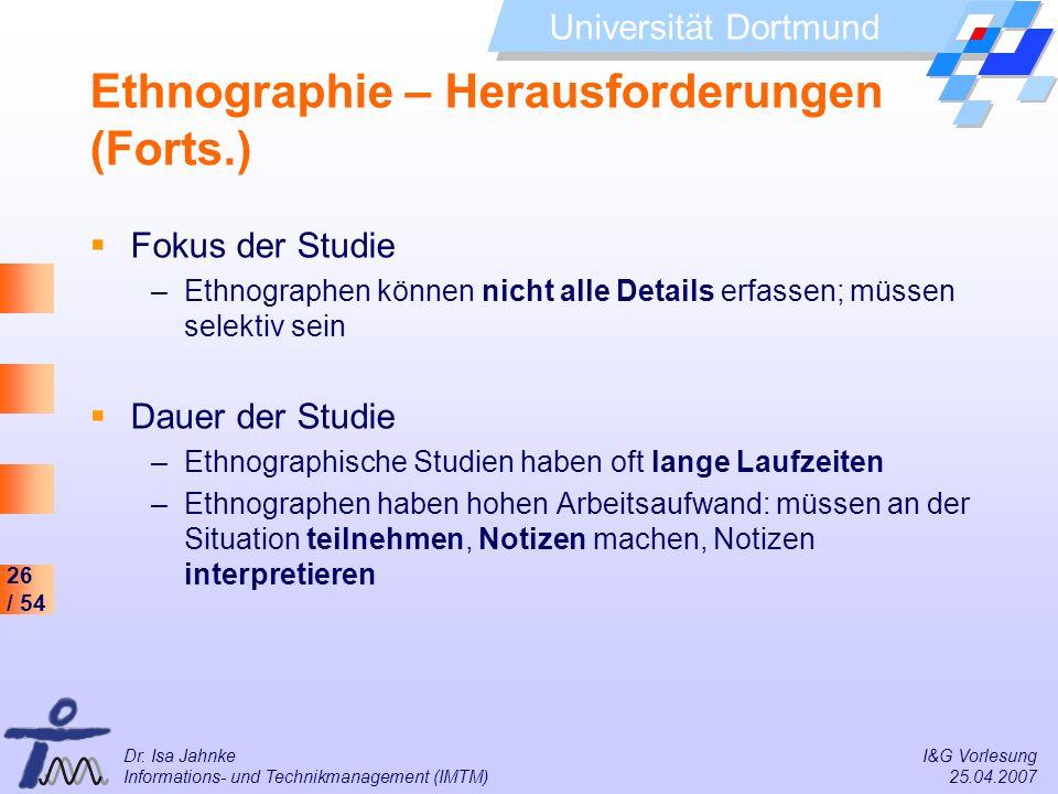 26 / 54 Universität Dortmund Dr. Isa Jahnke I&G Vorlesung Informations- und Technikmanagement (IMTM) 25.04.2007 Ethnographie – Herausforderungen (Fort