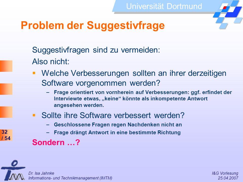 32 / 54 Universität Dortmund Dr. Isa Jahnke I&G Vorlesung Informations- und Technikmanagement (IMTM) 25.04.2007 Problem der Suggestivfrage Suggestivfr