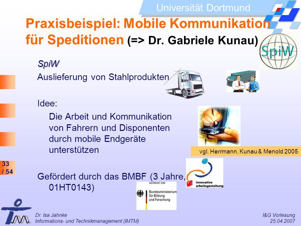 33 / 54 Universität Dortmund Dr. Isa Jahnke I&G Vorlesung Informations- und Technikmanagement (IMTM) 25.04.2007 Praxisbeispiel: Mobile Kommunikation f