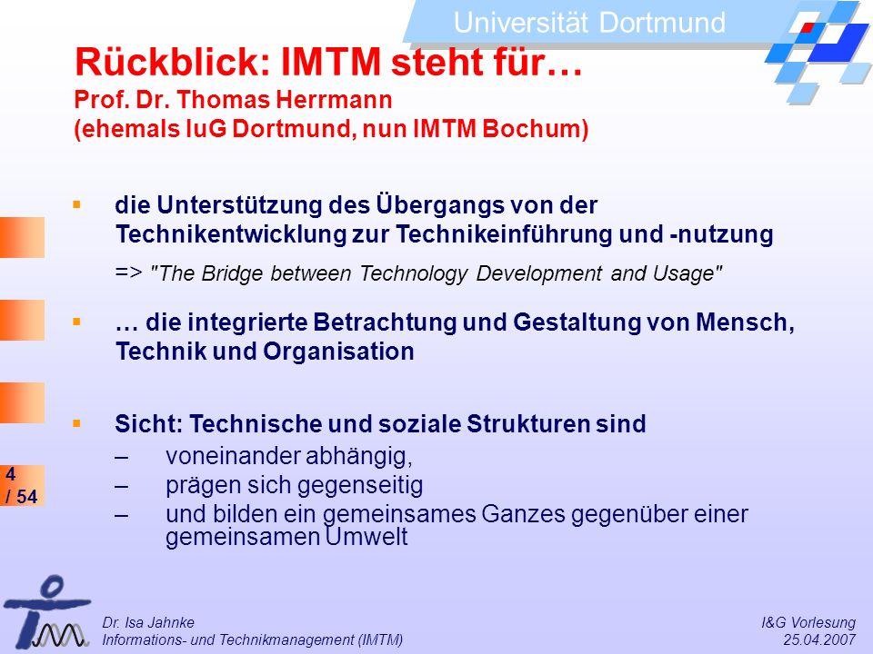 4 / 54 Universität Dortmund Dr. Isa Jahnke I&G Vorlesung Informations- und Technikmanagement (IMTM) 25.04.2007 Rückblick: IMTM steht für… Prof. Dr. Th