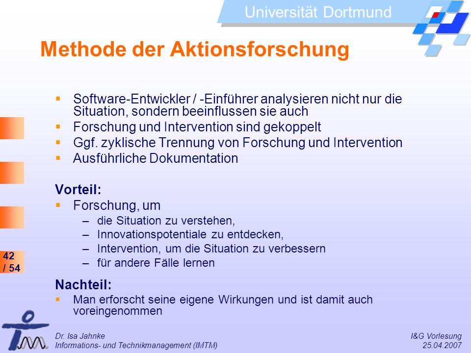42 / 54 Universität Dortmund Dr. Isa Jahnke I&G Vorlesung Informations- und Technikmanagement (IMTM) 25.04.2007 Methode der Aktionsforschung Software-