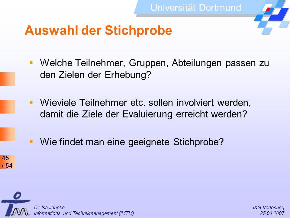 45 / 54 Universität Dortmund Dr. Isa Jahnke I&G Vorlesung Informations- und Technikmanagement (IMTM) 25.04.2007 Auswahl der Stichprobe Welche Teilnehm