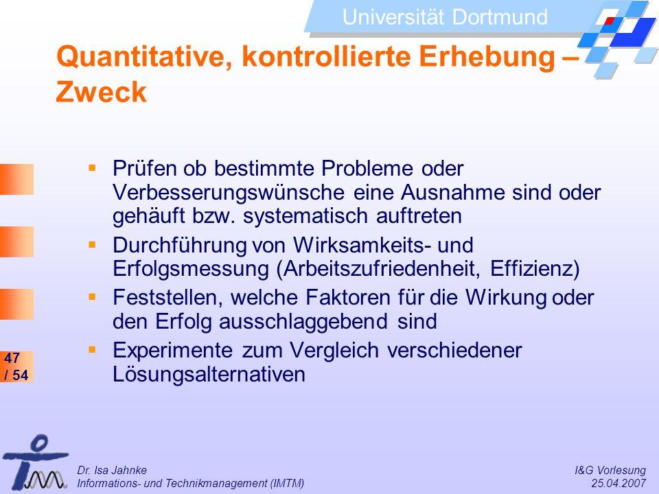 47 / 54 Universität Dortmund Dr. Isa Jahnke I&G Vorlesung Informations- und Technikmanagement (IMTM) 25.04.2007 Quantitative, kontrollierte Erhebung –