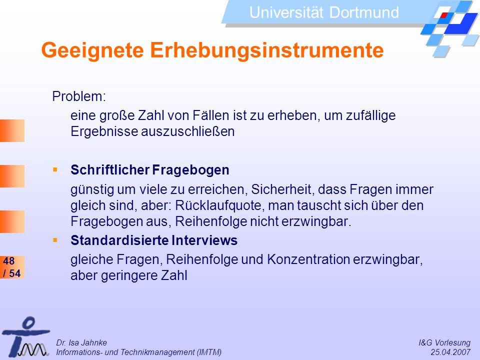 48 / 54 Universität Dortmund Dr. Isa Jahnke I&G Vorlesung Informations- und Technikmanagement (IMTM) 25.04.2007 Geeignete Erhebungsinstrumente Problem