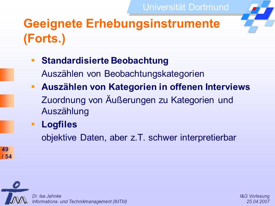 49 / 54 Universität Dortmund Dr. Isa Jahnke I&G Vorlesung Informations- und Technikmanagement (IMTM) 25.04.2007 Geeignete Erhebungsinstrumente (Forts.