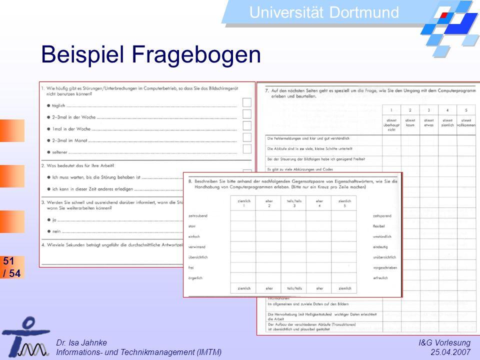 51 / 54 Universität Dortmund Dr. Isa Jahnke I&G Vorlesung Informations- und Technikmanagement (IMTM) 25.04.2007 Beispiel Fragebogen