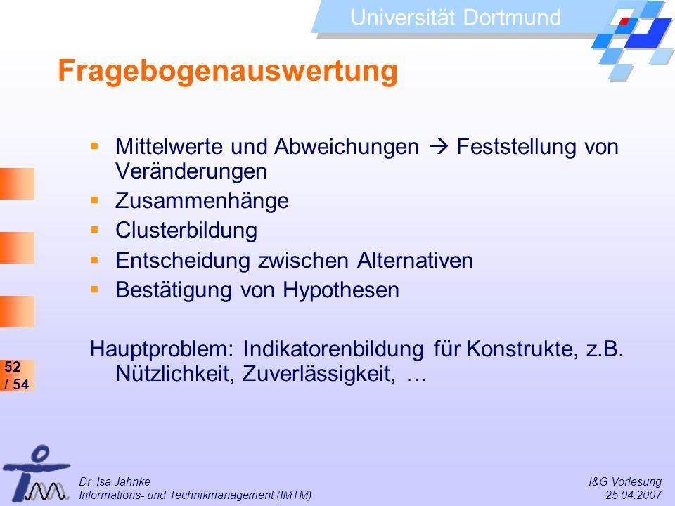 52 / 54 Universität Dortmund Dr. Isa Jahnke I&G Vorlesung Informations- und Technikmanagement (IMTM) 25.04.2007 Fragebogenauswertung Mittelwerte und A