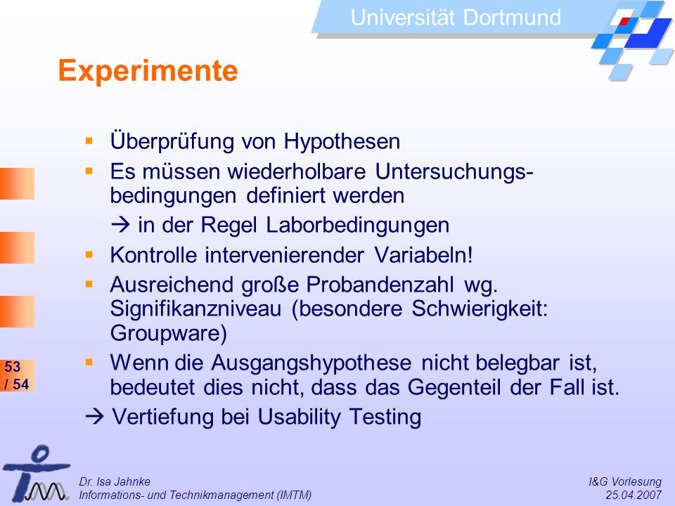 53 / 54 Universität Dortmund Dr. Isa Jahnke I&G Vorlesung Informations- und Technikmanagement (IMTM) 25.04.2007 Experimente Überprüfung von Hypothesen