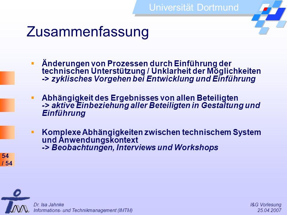 54 / 54 Universität Dortmund Dr. Isa Jahnke I&G Vorlesung Informations- und Technikmanagement (IMTM) 25.04.2007 Zusammenfassung Änderungen von Prozess