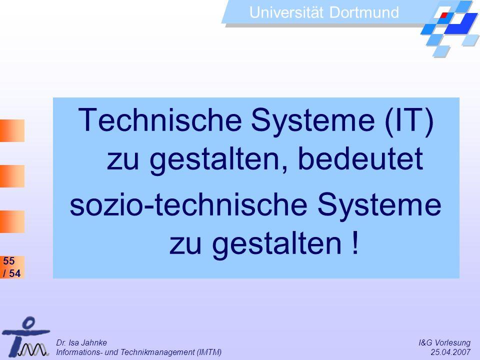 55 / 54 Universität Dortmund Dr. Isa Jahnke I&G Vorlesung Informations- und Technikmanagement (IMTM) 25.04.2007 Technische Systeme (IT) zu gestalten,