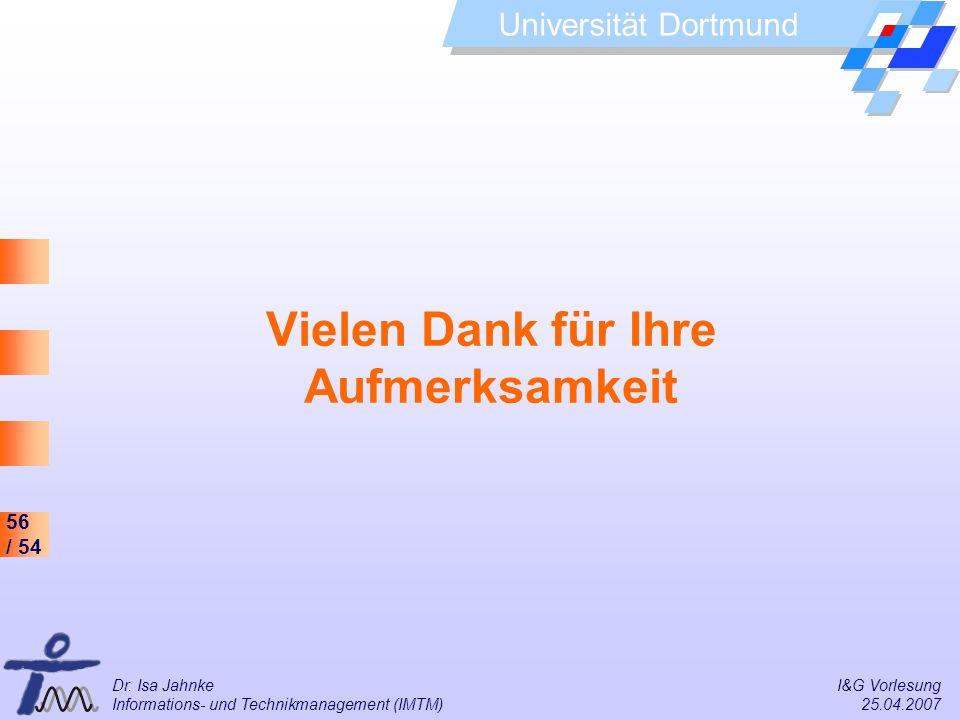 56 / 54 Universität Dortmund Dr. Isa Jahnke I&G Vorlesung Informations- und Technikmanagement (IMTM) 25.04.2007 Vielen Dank für Ihre Aufmerksamkeit